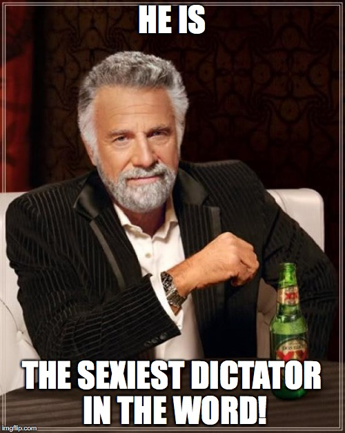 The Most Interesting Man In The World Meme | HE IS THE SEXIEST DICTATOR IN THE WORD! | image tagged in memes,the most interesting man in the world | made w/ Imgflip meme maker