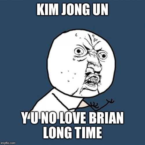 Y U No Meme | KIM JONG UN Y U NO LOVE BRIAN LONG TIME | image tagged in memes,y u no | made w/ Imgflip meme maker