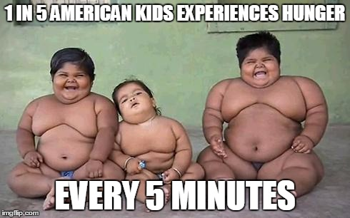 FAT KIDS | 1 IN 5 AMERICAN KIDS EXPERIENCES HUNGER EVERY 5 MINUTES | image tagged in fat kids | made w/ Imgflip meme maker