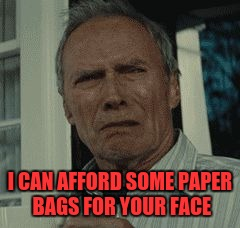 I CAN AFFORD SOME PAPER BAGS FOR YOUR FACE | made w/ Imgflip meme maker