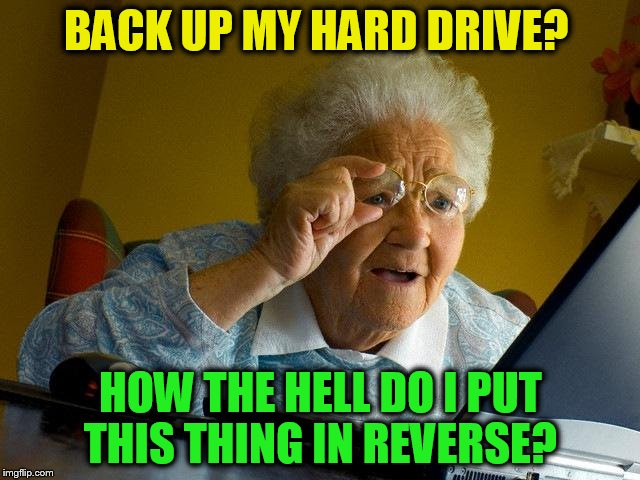 Grandma Finds The Internet | BACK UP MY HARD DRIVE? HOW THE HELL DO I PUT THIS THING IN REVERSE? | image tagged in memes,grandma finds the internet,hard drive,reverse,funny meme,computer | made w/ Imgflip meme maker