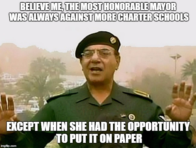 MAYORAL MEA CULPA | BELIEVE ME, THE MOST HONORABLE MAYOR WAS ALWAYS AGAINST MORE CHARTER SCHOOLS EXCEPT WHEN SHE HAD THE OPPORTUNITY TO PUT IT ON PAPER | image tagged in trust baghdad bob,mayor,trust,charter schools | made w/ Imgflip meme maker