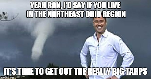 YEAH RON, I'D SAY IF YOU LIVE IN THE NORTHEAST OHIO REGION IT'S TIME TO GET OUT THE REALLY BIG TARPS | made w/ Imgflip meme maker