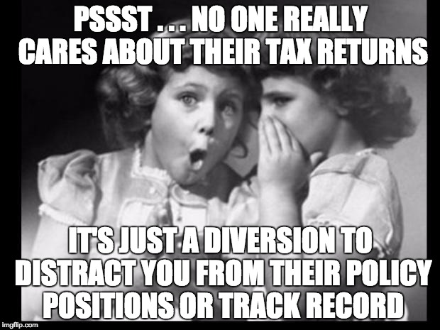 Psst I'll let you in on a secret | PSSST . . . NO ONE REALLY CARES ABOUT THEIR TAX RETURNS IT'S JUST A DIVERSION TO DISTRACT YOU FROM THEIR POLICY POSITIONS OR TRACK RECORD | image tagged in psst i'll let you in on a secret | made w/ Imgflip meme maker