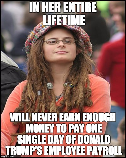 IN HER ENTIRE LIFETIME WILL NEVER EARN ENOUGH MONEY TO PAY ONE SINGLE DAY OF DONALD TRUMP'S EMPLOYEE PAYROLL | made w/ Imgflip meme maker