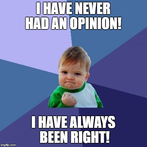 Success Kid Meme | I HAVE NEVER HAD AN OPINION! I HAVE ALWAYS BEEN RIGHT! | image tagged in memes,success kid | made w/ Imgflip meme maker
