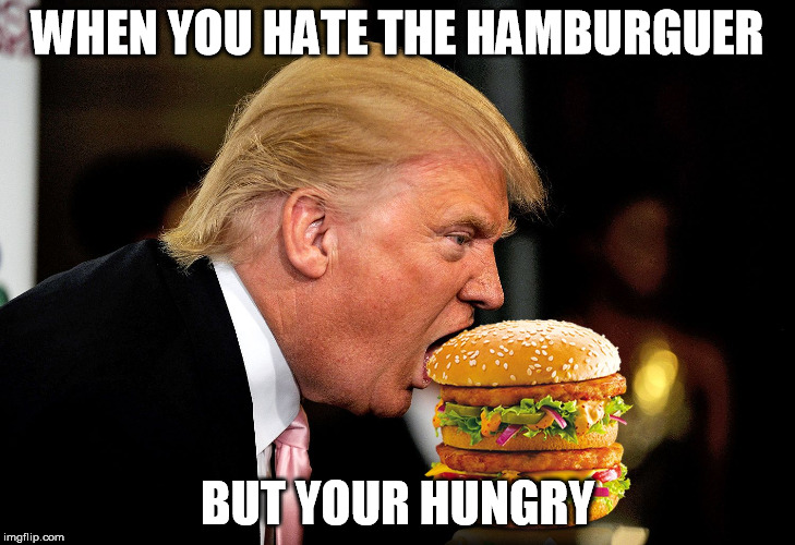 WHEN YOU HATE THE HAMBURGUER; BUT YOUR HUNGRY | image tagged in trump vs hillary,hamburger,trump | made w/ Imgflip meme maker