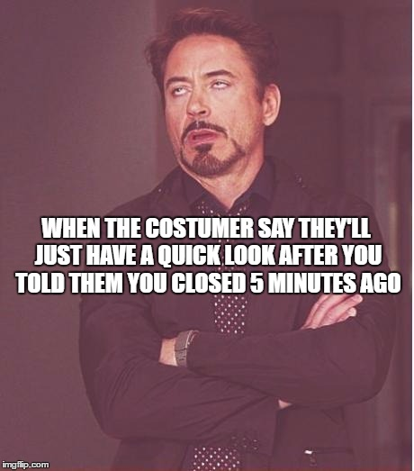 Face You Make Robert Downey Jr Meme | WHEN THE COSTUMER SAY THEY'LL JUST HAVE A QUICK LOOK AFTER YOU TOLD THEM YOU CLOSED 5 MINUTES AGO | image tagged in memes,face you make robert downey jr | made w/ Imgflip meme maker