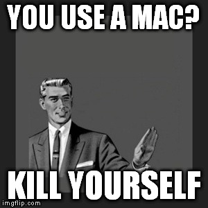 Probably a repost, but it needed to be said....AGAIN. | YOU USE A MAC? KILL YOURSELF | image tagged in memes,windows mac,kill yourself guy | made w/ Imgflip meme maker