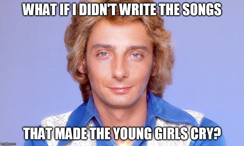 WHAT IF I DIDN'T WRITE THE SONGS THAT MADE THE YOUNG GIRLS CRY? | made w/ Imgflip meme maker
