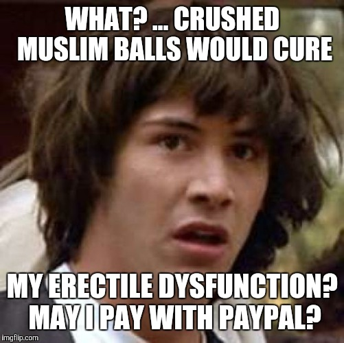 Conspiracy Keanu Meme | WHAT? ... CRUSHED MUSLIM BALLS WOULD CURE MY ERECTILE DYSFUNCTION? MAY I PAY WITH PAYPAL? | image tagged in memes,conspiracy keanu | made w/ Imgflip meme maker