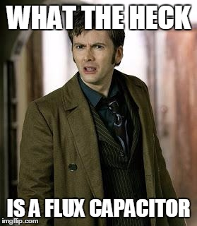doctor who is confused | WHAT THE HECK IS A FLUX CAPACITOR | image tagged in doctor who is confused | made w/ Imgflip meme maker