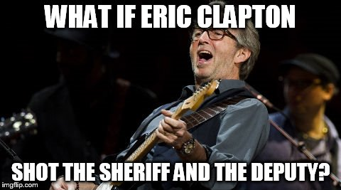 WHAT IF ERIC CLAPTON SHOT THE SHERIFF AND THE DEPUTY? | made w/ Imgflip meme maker