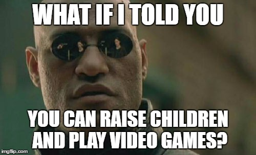 Matrix Morpheus Meme | WHAT IF I TOLD YOU YOU CAN RAISE CHILDREN AND PLAY VIDEO GAMES? | image tagged in memes,matrix morpheus | made w/ Imgflip meme maker