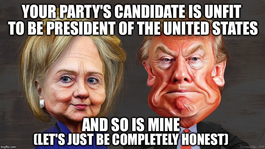 They're both clowns I tell ya | YOUR PARTY'S CANDIDATE IS UNFIT TO BE PRESIDENT OF THE UNITED STATES (LET'S JUST BE COMPLETELY HONEST) AND SO IS MINE | image tagged in hillary trump caricature,memes,election 2016 | made w/ Imgflip meme maker
