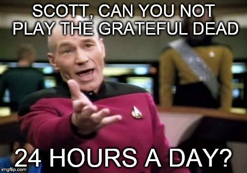 Picard Wtf | SCOTT, CAN YOU NOT PLAY THE GRATEFUL DEAD 24 HOURS A DAY? | image tagged in memes,picard wtf,grateful dead,jerry garcia,scott,24 hours | made w/ Imgflip meme maker
