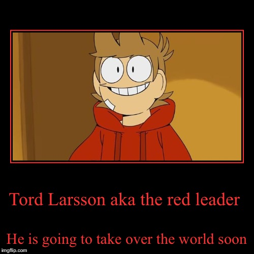 Tord larsson  | Tord Larsson aka the red leader | He is going to take over the world soon | image tagged in funny,demotivationals,eddsworld | made w/ Imgflip demotivational maker