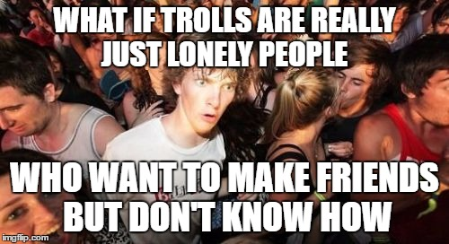 Sudden Clarity Clarence Meme | WHAT IF TROLLS ARE REALLY JUST LONELY PEOPLE WHO WANT TO MAKE FRIENDS BUT DON'T KNOW HOW | image tagged in memes,sudden clarity clarence | made w/ Imgflip meme maker