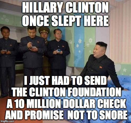 kim jong un bedtime | HILLARY CLINTON ONCE SLEPT HERE I JUST HAD TO SEND THE CLINTON FOUNDATION A 10 MILLION DOLLAR CHECK AND PROMISE  NOT TO SNORE | image tagged in kim jong un bedtime | made w/ Imgflip meme maker