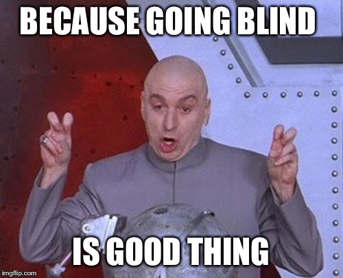 BECAUSE GOING BLIND IS GOOD THING | image tagged in memes,dr evil laser | made w/ Imgflip meme maker