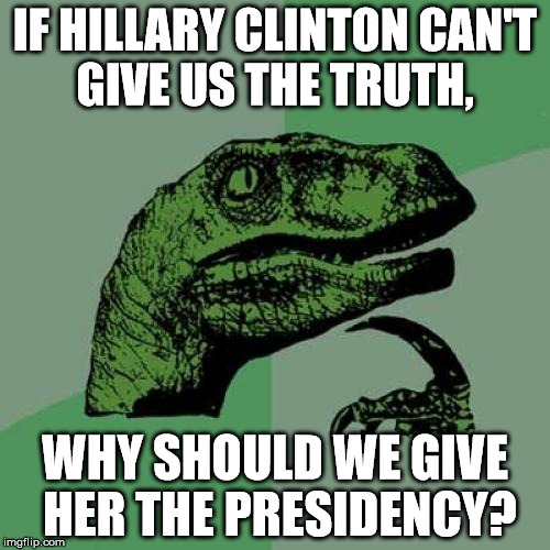 Philosoraptor Meme |  IF HILLARY CLINTON CAN'T GIVE US THE TRUTH, WHY SHOULD WE GIVE HER THE PRESIDENCY? | image tagged in memes,philosoraptor | made w/ Imgflip meme maker