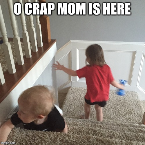 O CRAP MOM IS HERE | made w/ Imgflip meme maker