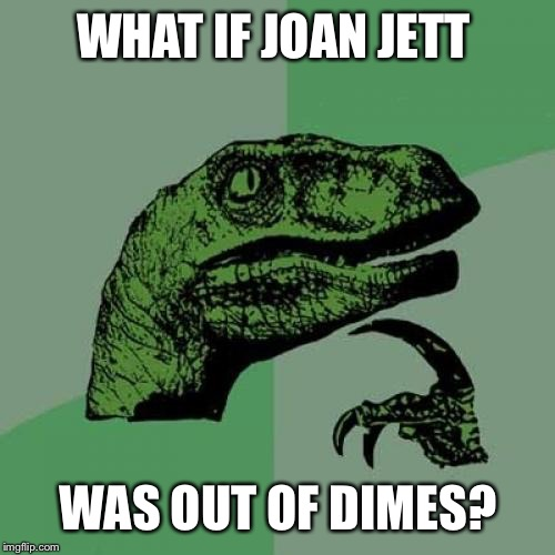 Philosoraptor Meme | WHAT IF JOAN JETT WAS OUT OF DIMES? | image tagged in memes,philosoraptor | made w/ Imgflip meme maker