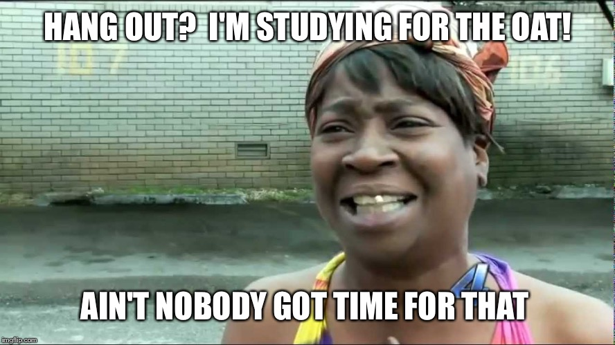 HANG OUT?  I'M STUDYING FOR THE OAT! AIN'T NOBODY GOT TIME FOR THAT | image tagged in studying for the oat | made w/ Imgflip meme maker
