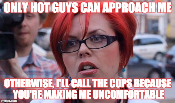 It's kinda true... :3 | ONLY HOT GUYS CAN APPROACH ME OTHERWISE, I'LL CALL THE COPS BECAUSE YOU'RE MAKING ME UNCOMFORTABLE | image tagged in angry feminist,female logix,hot guy,dating,i have a boyfriend,lol | made w/ Imgflip meme maker