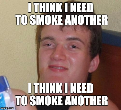10 Guy Meme | I THINK I NEED TO SMOKE ANOTHER I THINK I NEED TO SMOKE ANOTHER | image tagged in memes,10 guy | made w/ Imgflip meme maker