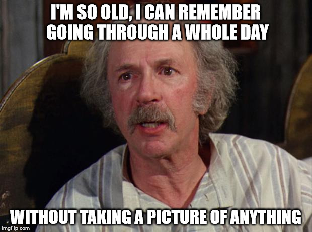 Grandpa Joe | I'M SO OLD, I CAN REMEMBER GOING THROUGH A WHOLE DAY WITHOUT TAKING A PICTURE OF ANYTHING | image tagged in grandpa joe | made w/ Imgflip meme maker