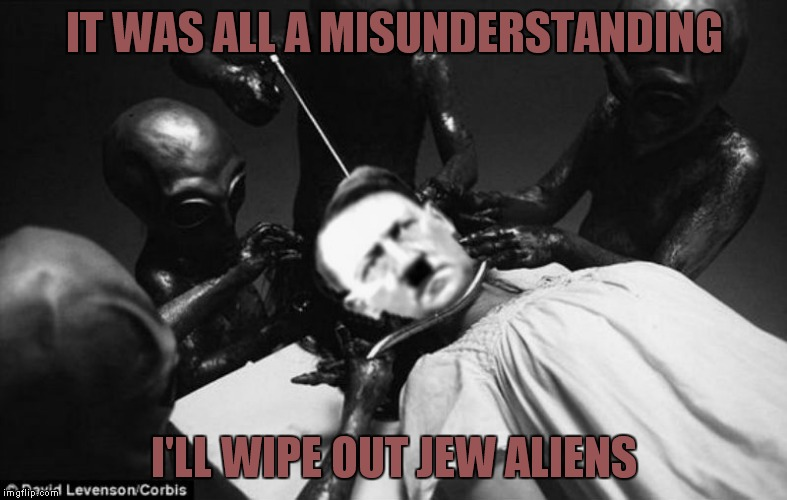 IT WAS ALL A MISUNDERSTANDING I'LL WIPE OUT JEW ALIENS | made w/ Imgflip meme maker