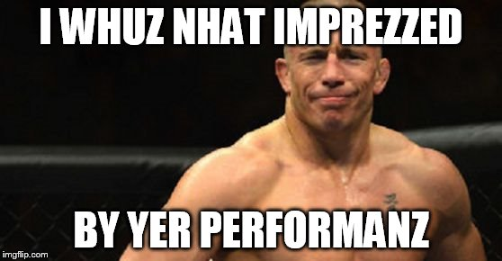 I WHUZ NHAT IMPREZZED BY YER PERFORMANZ | image tagged in gsp not impressed | made w/ Imgflip meme maker