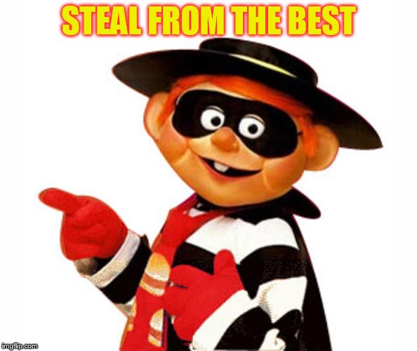 STEAL FROM THE BEST | image tagged in old hamburgler | made w/ Imgflip meme maker