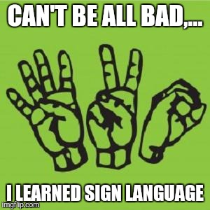CAN'T BE ALL BAD,... I LEARNED SIGN LANGUAGE | made w/ Imgflip meme maker