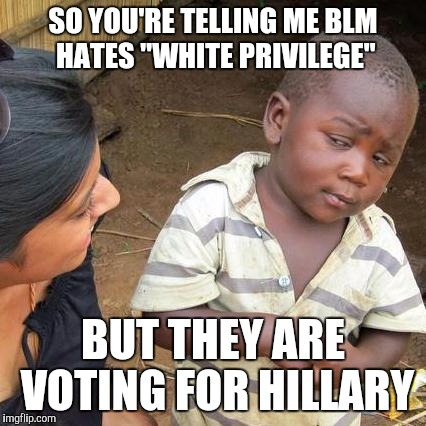 "Third World Skeptical Kid Meme | SO YOU'RE TELLING ME BLM HATES ""WHITE PRIVILEGE"" BUT THEY ARE VOTING FOR HILLARY 