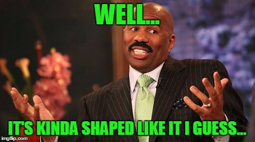 Steve Harvey Meme | WELL... IT'S KINDA SHAPED LIKE IT I GUESS... | image tagged in memes,steve harvey | made w/ Imgflip meme maker