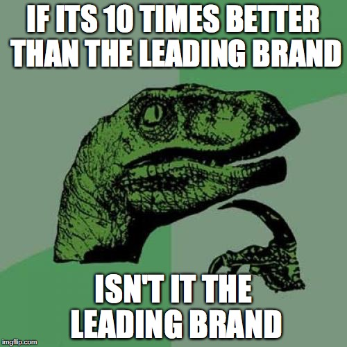 Philosoraptor Meme | IF ITS 10 TIMES BETTER THAN THE LEADING BRAND ISN'T IT THE LEADING BRAND | image tagged in memes,philosoraptor | made w/ Imgflip meme maker