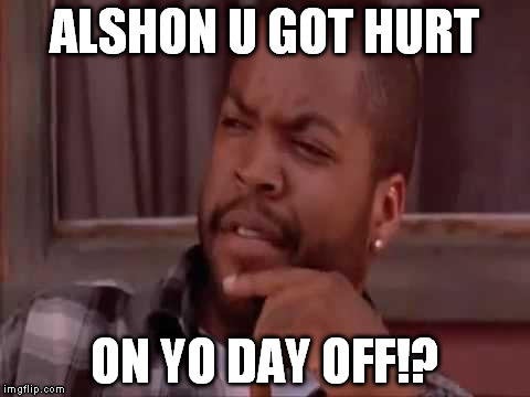 Ice Cube | ALSHON U GOT HURT ON YO DAY OFF!? | image tagged in ice cube | made w/ Imgflip meme maker