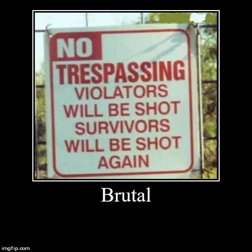 Well, when you're fed up with trespassers... | Brutal | | image tagged in funny,demotivationals,aegis_runestone | made w/ Imgflip demotivational maker