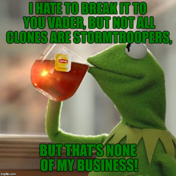 But Thats None Of My Business Meme | I HATE TO BREAK IT TO YOU VADER, BUT NOT ALL CLONES ARE STORMTROOPERS, BUT THAT'S NONE OF MY BUSINESS! | image tagged in memes,but thats none of my business,kermit the frog | made w/ Imgflip meme maker
