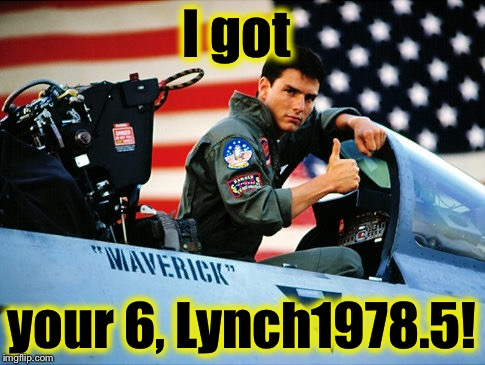 Loggins/Cruise danger zone | I got your 6, Lynch1978.5! | image tagged in loggins/cruise danger zone | made w/ Imgflip meme maker