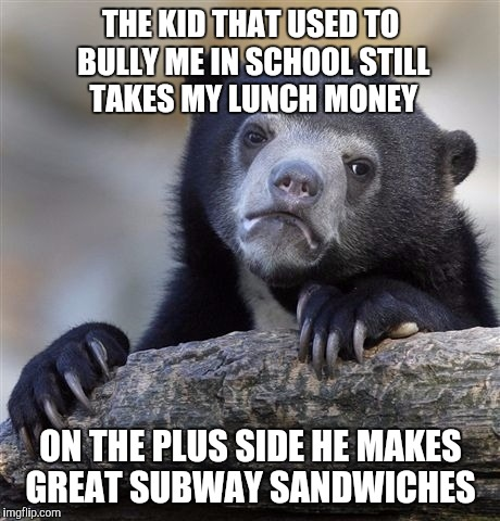 Confession Bear Meme | THE KID THAT USED TO BULLY ME IN SCHOOL STILL TAKES MY LUNCH MONEY ON THE PLUS SIDE HE MAKES GREAT SUBWAY SANDWICHES | image tagged in memes,confession bear | made w/ Imgflip meme maker