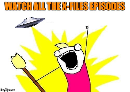 X All The Y |  WATCH ALL THE X-FILES EPISODES | image tagged in memes,x all the y,x-files | made w/ Imgflip meme maker