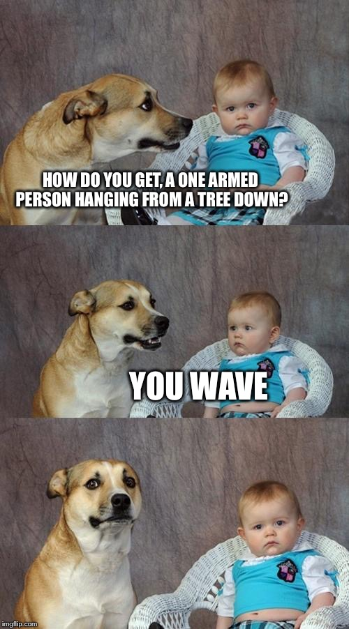 Dad Joke Dog Meme | HOW DO YOU GET, A ONE ARMED PERSON HANGING FROM A TREE DOWN? YOU WAVE | image tagged in memes,dad joke dog | made w/ Imgflip meme maker