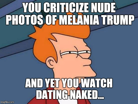Futurama Fry |  YOU CRITICIZE NUDE PHOTOS OF MELANIA TRUMP; AND YET YOU WATCH DATING NAKED... | image tagged in memes,futurama fry | made w/ Imgflip meme maker