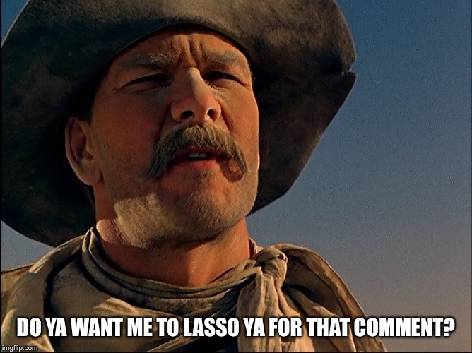 Do Ya Want Me To Lasso Ya? | DO YA WANT ME TO LASSO YA FOR THAT COMMENT? | image tagged in pecos bill,memes,disney,tall tale,patrick swayze,cowboy | made w/ Imgflip meme maker