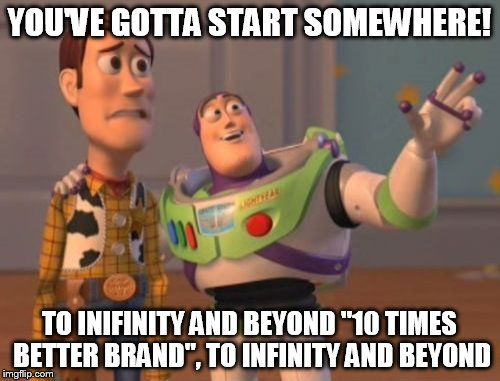 "X, X Everywhere Meme | YOU'VE GOTTA START SOMEWHERE! TO INIFINITY AND BEYOND ""10 TIMES BETTER BRAND"", TO INFINITY AND BEYOND 