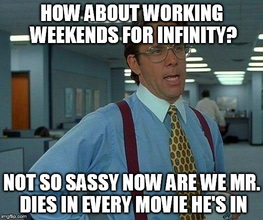 That Would Be Great Meme | HOW ABOUT WORKING WEEKENDS FOR INFINITY? NOT SO SASSY NOW ARE WE MR. DIES IN EVERY MOVIE HE'S IN | image tagged in memes,that would be great | made w/ Imgflip meme maker