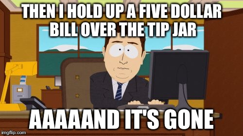 Aaaaand Its Gone Meme | THEN I HOLD UP A FIVE DOLLAR BILL OVER THE TIP JAR AAAAAND IT'S GONE | image tagged in memes,aaaaand its gone | made w/ Imgflip meme maker